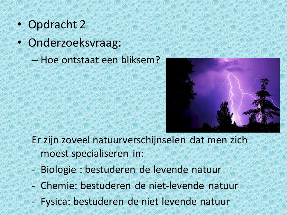 Opdracht 2 Onderzoeksvraag: – Hoe ontstaat een bliksem? Er zijn zoveel natuurverschijnselen dat men zich moest specialiseren in: -Biologie : bestudere