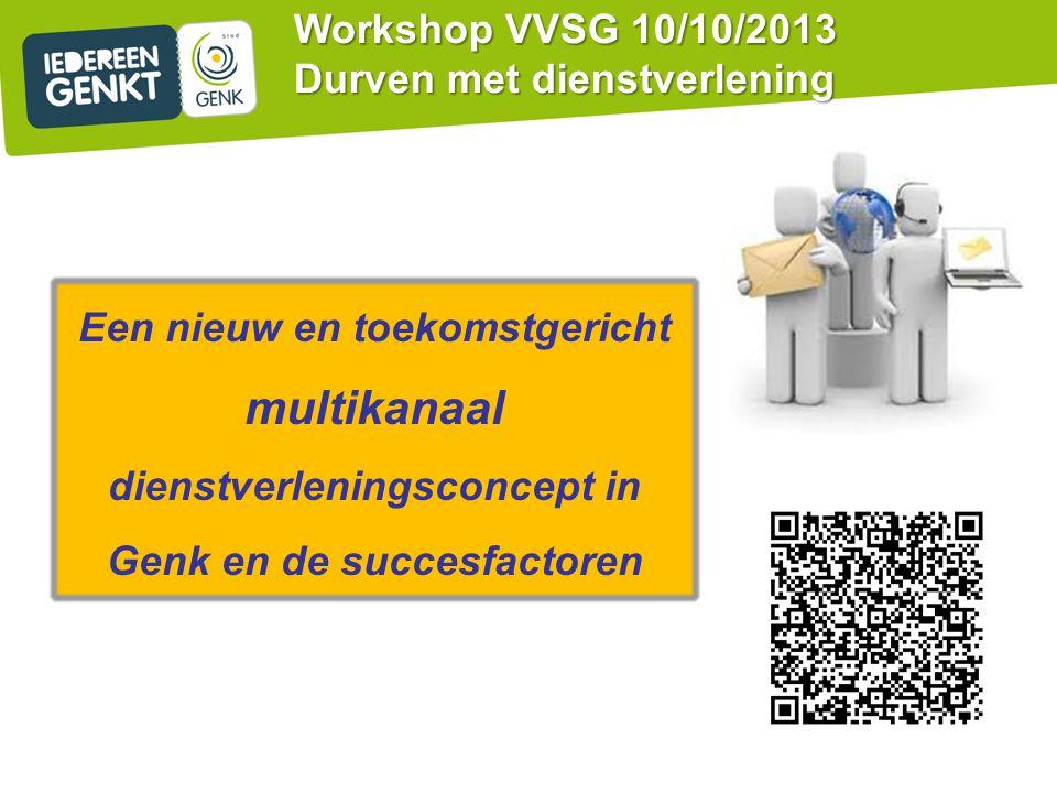 Een nieuw en toekomstgericht multikanaal dienstverleningsconcept in Genk en de succesfactoren Workshop VVSG 10/10/2013 Durven met dienstverlening
