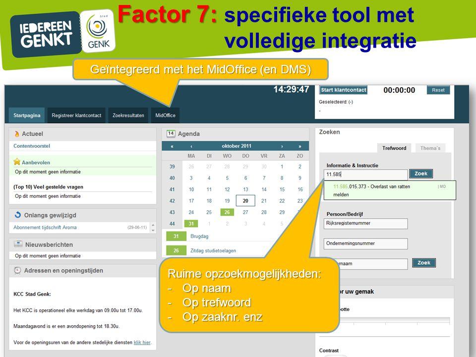 Factor 7: Factor 7: specifieke tool met volledige integratie ) Geïntegreerd met het MidOffice (en DMS) Ruime opzoekmogelijkheden: -Op naam -Op trefwoo