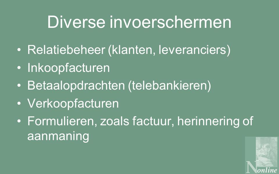 Diverse invoerschermen Relatiebeheer (klanten, leveranciers) Inkoopfacturen Betaalopdrachten (telebankieren) Verkoopfacturen Formulieren, zoals factuur, herinnering of aanmaning