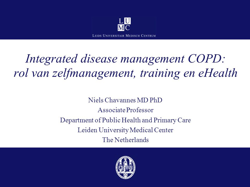 Integrated disease management COPD: rol van zelfmanagement, training en eHealth Niels Chavannes MD PhD Associate Professor Department of Public Health