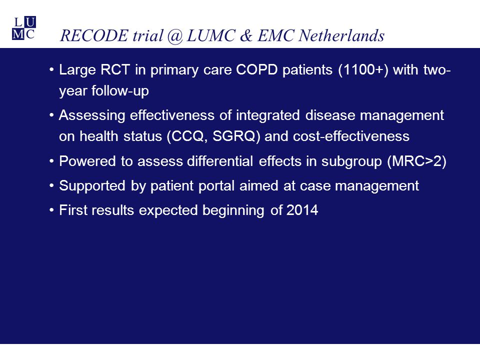 RECODE trial @ LUMC & EMC Netherlands Large RCT in primary care COPD patients (1100+) with two- year follow-up Assessing effectiveness of integrated d