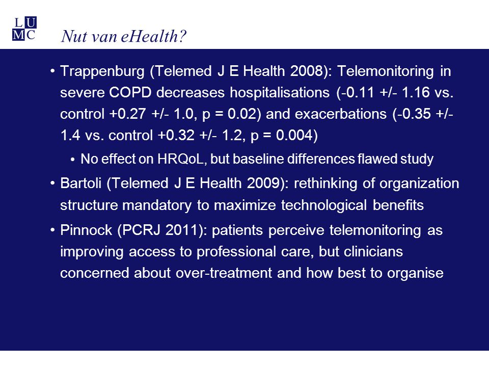 Nut van eHealth? Trappenburg (Telemed J E Health 2008): Telemonitoring in severe COPD decreases hospitalisations (-0.11 +/- 1.16 vs. control +0.27 +/-