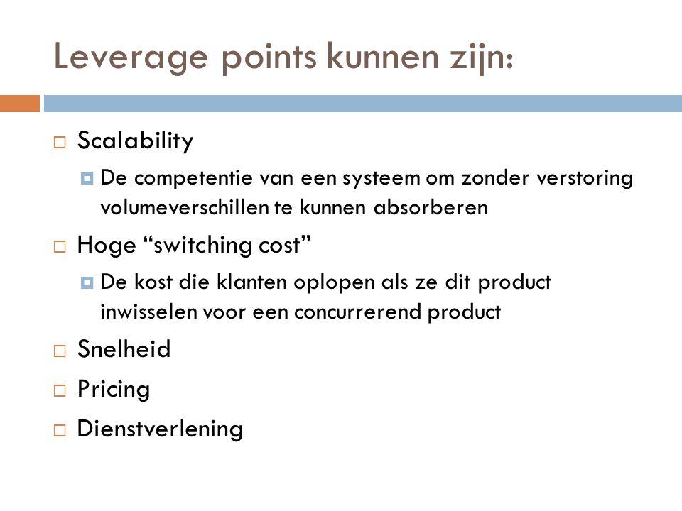 """Leverage points kunnen zijn:  Scalability  De competentie van een systeem om zonder verstoring volumeverschillen te kunnen absorberen  Hoge """"switch"""