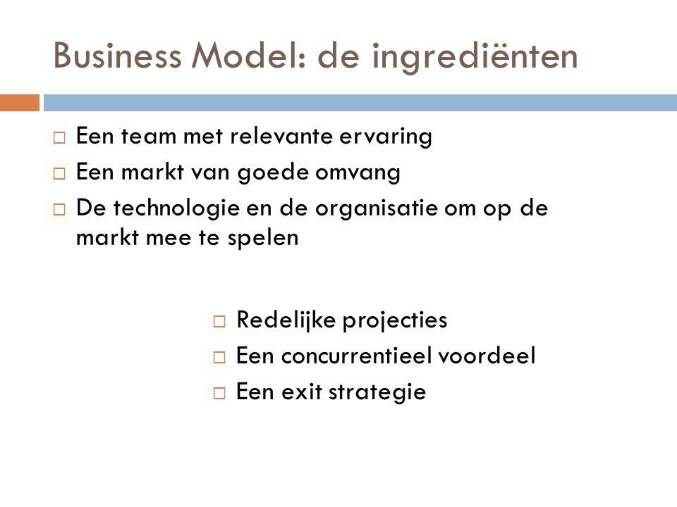 Business Model: de ingrediënten  Een team met relevante ervaring  Een markt van goede omvang  De technologie en de organisatie om op de markt mee t