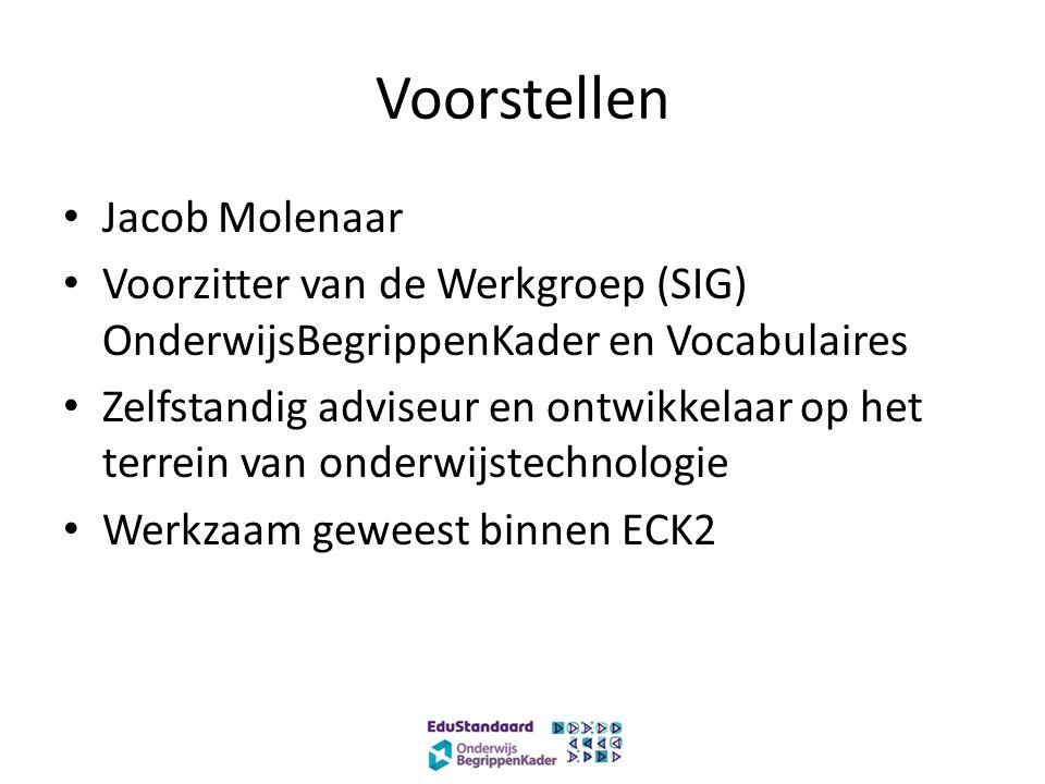 Voorstellen Jacob Molenaar Voorzitter van de Werkgroep (SIG) OnderwijsBegrippenKader en Vocabulaires Zelfstandig adviseur en ontwikkelaar op het terrein van onderwijstechnologie Werkzaam geweest binnen ECK2