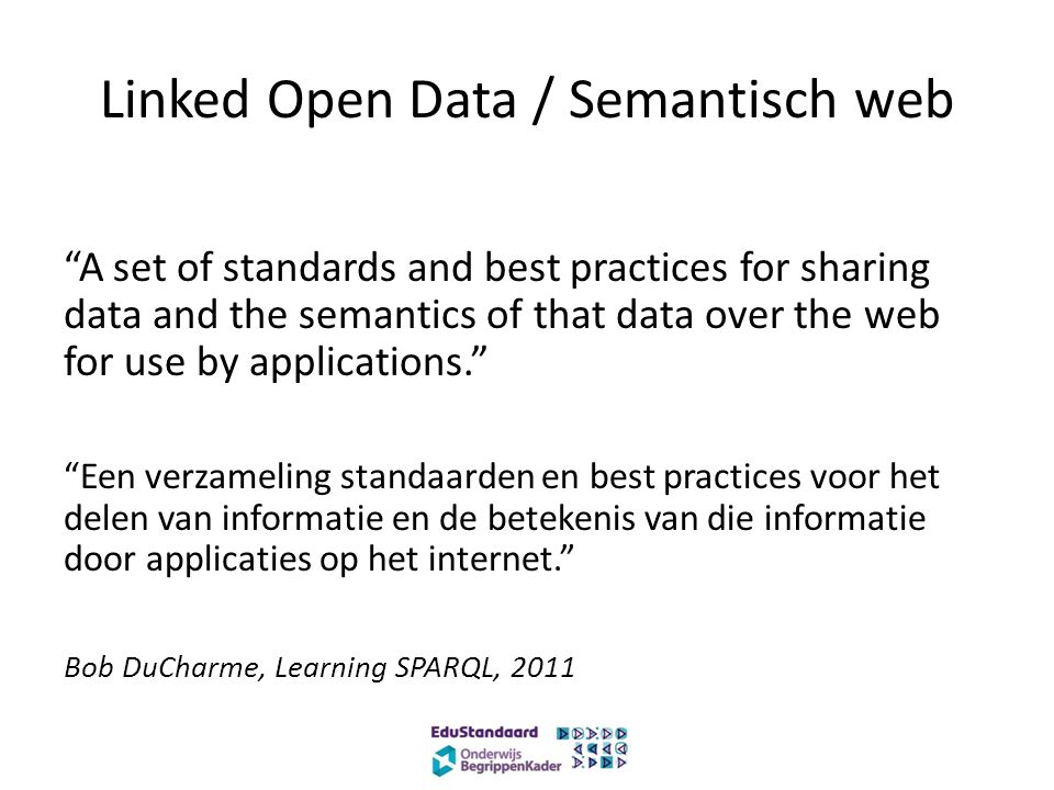 "Linked Open Data / Semantisch web ""A set of standards and best practices for sharing data and the semantics of that data over the web for use by appli"