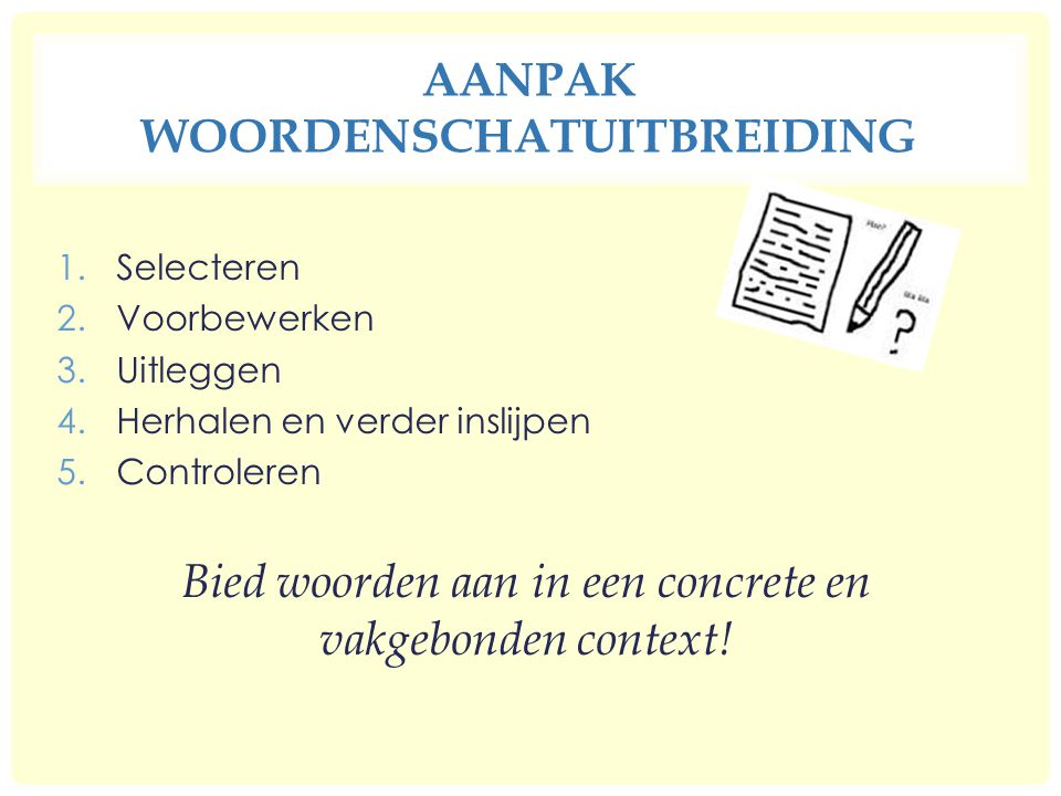 AANPAK WOORDENSCHATUITBREIDING 1.Selecteren 2.Voorbewerken 3.Uitleggen 4.Herhalen en verder inslijpen 5.Controleren Bied woorden aan in een concrete en vakgebonden context!