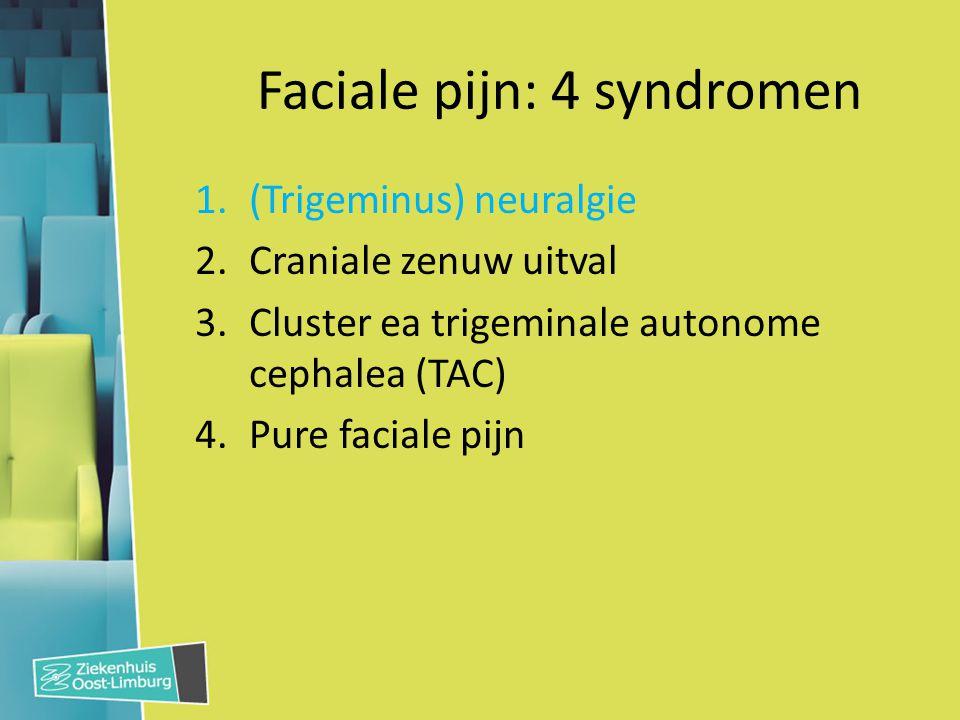 Faciale pijn: 4 syndromen 1.(Trigeminus) neuralgie 2.Craniale zenuw uitval – Neuro-oftalmologische deficits II (visusscherpte): Neuritis optica, arteritis temporalis III, IV, VI & EOS (oogbewegingen): Pijnlijke oftalmoplegie Orthosympaticus (pupil): Horner syndroom – Sensorisch deficit (V) – Facialisparese (VII) – Lagere craniale zenuwen (IX, X, XI, XII) 3.Cluster ea TAC 4.Pure faciale pijn