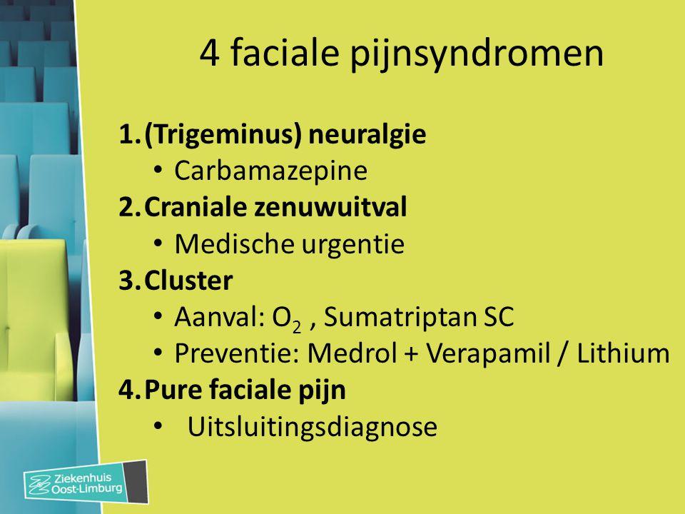 4 faciale pijnsyndromen 1.(Trigeminus) neuralgie Carbamazepine 2.Craniale zenuwuitval Medische urgentie 3.Cluster Aanval: O 2, Sumatriptan SC Preventi