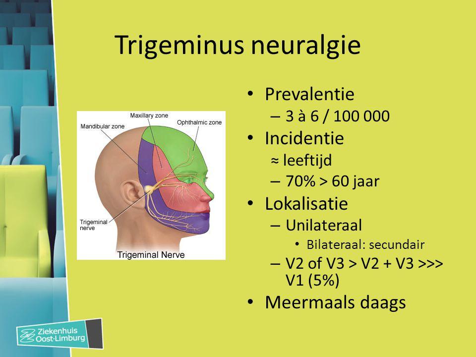 Trigeminus neuralgie Prevalentie – 3 à 6 / 100 000 Incidentie ≈ leeftijd – 70% > 60 jaar Lokalisatie – Unilateraal Bilateraal: secundair – V2 of V3 >