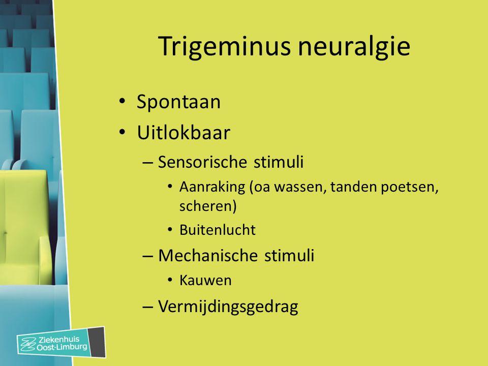 Trigeminus neuralgie Spontaan Uitlokbaar – Sensorische stimuli Aanraking (oa wassen, tanden poetsen, scheren) Buitenlucht – Mechanische stimuli Kauwen