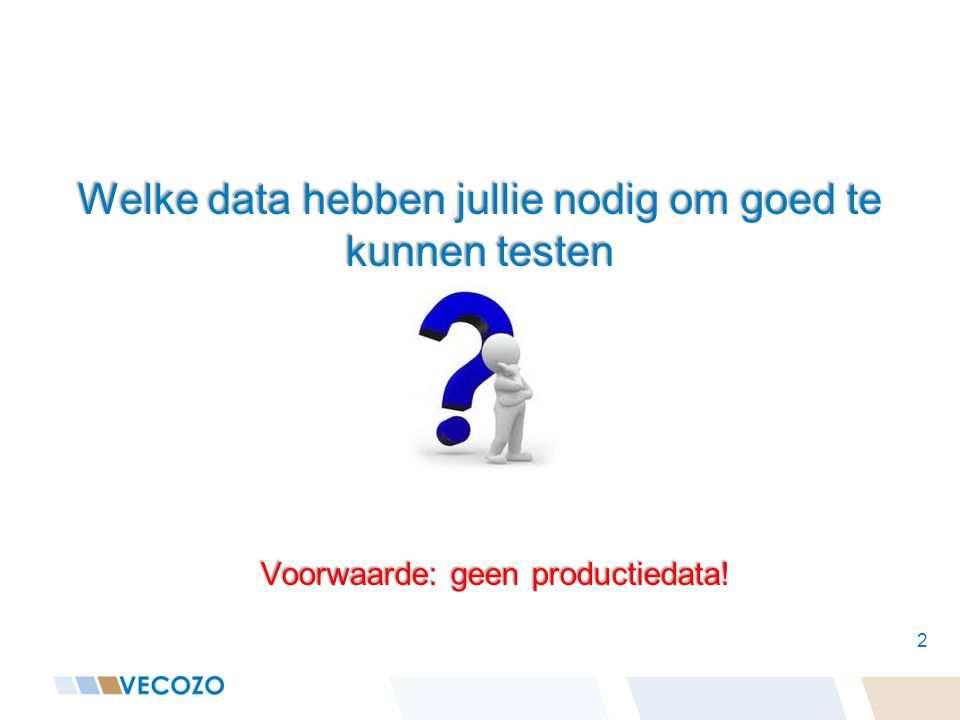 Welke data hebben jullie nodig om goed te kunnen testen 2 Voorwaarde: geen productiedata!