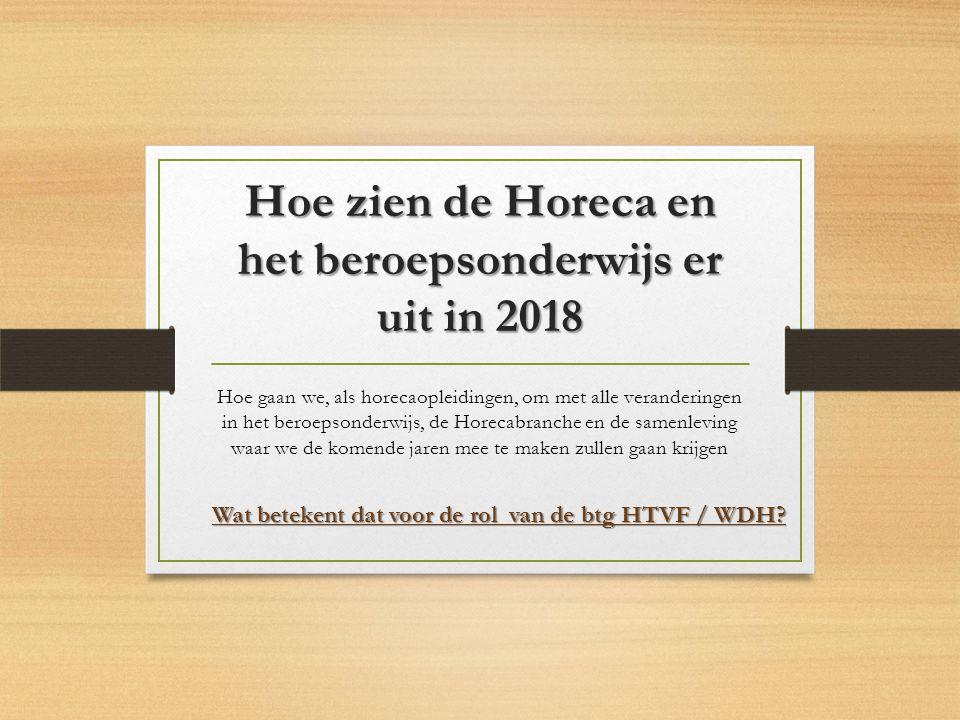 Hoe zien de Horeca en het beroepsonderwijs er uit in 2018 Hoe gaan we, als horecaopleidingen, om met alle veranderingen in het beroepsonderwijs, de Horecabranche en de samenleving waar we de komende jaren mee te maken zullen gaan krijgen Wat betekent dat voor de rol van de btg HTVF / WDH?