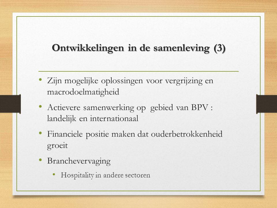 Ontwikkelingen in de samenleving (3) Zijn mogelijke oplossingen voor vergrijzing en macrodoelmatigheid Actievere samenwerking op gebied van BPV : landelijk en internationaal Financiele positie maken dat ouderbetrokkenheid groeit Branchevervaging Hospitality in andere sectoren