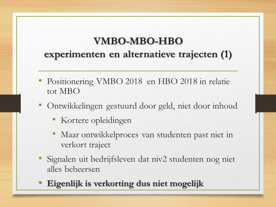 VMBO-MBO-HBO experimenten en alternatieve trajecten (1) Positionering VMBO 2018 en HBO 2018 in relatie tot MBO Ontwikkelingen gestuurd door geld, niet door inhoud Kortere opleidingen Maar ontwikkelproces van studenten past niet in verkort traject Signalen uit bedrijfsleven dat niv2 studenten nog niet alles beheersen Eigenlijk is verkorting dus niet mogelijk Eigenlijk is verkorting dus niet mogelijk