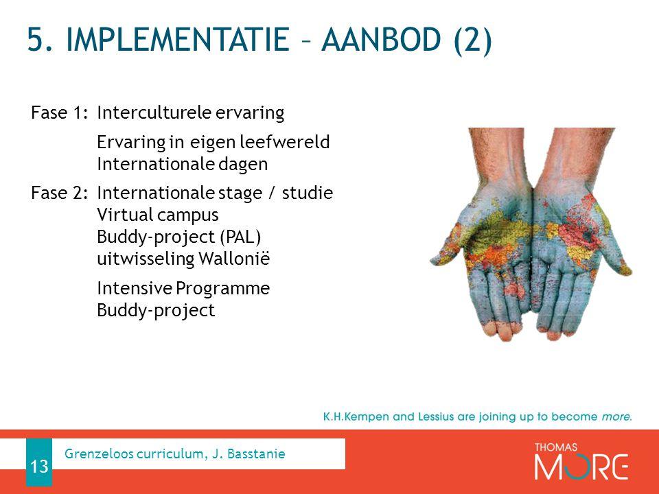 5. IMPLEMENTATIE – AANBOD (2) Fase 1: Interculturele ervaring Ervaring in eigen leefwereld Internationale dagen Fase 2: Internationale stage / studie