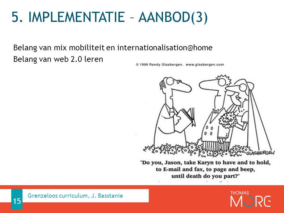 5. IMPLEMENTATIE – AANBOD(3) Belang van mix mobiliteit en internationalisation@home Belang van web 2.0 leren Grenzeloos curriculum, J. Basstanie 15