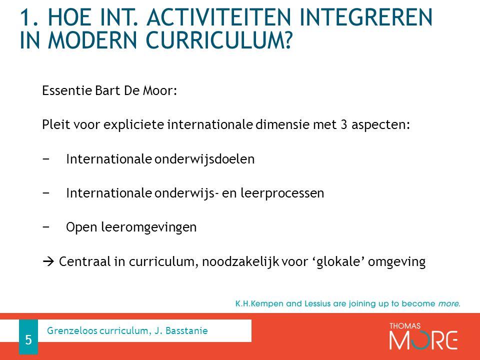 1. HOE INT. ACTIVITEITEN INTEGREREN IN MODERN CURRICULUM? Essentie Bart De Moor: Pleit voor expliciete internationale dimensie met 3 aspecten: − Inter
