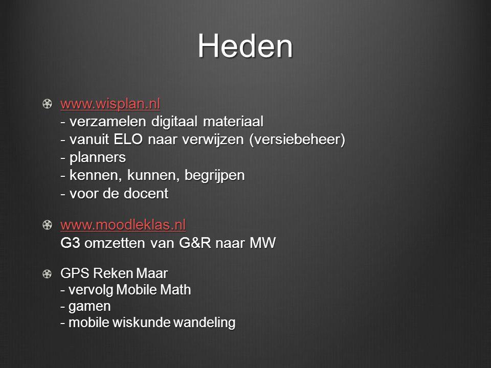 Heden www.wisplan.nl www.wisplan.nl - verzamelen digitaal materiaal - vanuit ELO naar verwijzen (versiebeheer) - planners - kennen, kunnen, begrijpen - voor de docent www.wisplan.nl www.moodleklas.nl www.moodleklas.nl G3 omzetten van G&R naar MW www.moodleklas.nl GPS Reken Maar - vervolg Mobile Math - gamen - mobile wiskunde wandeling