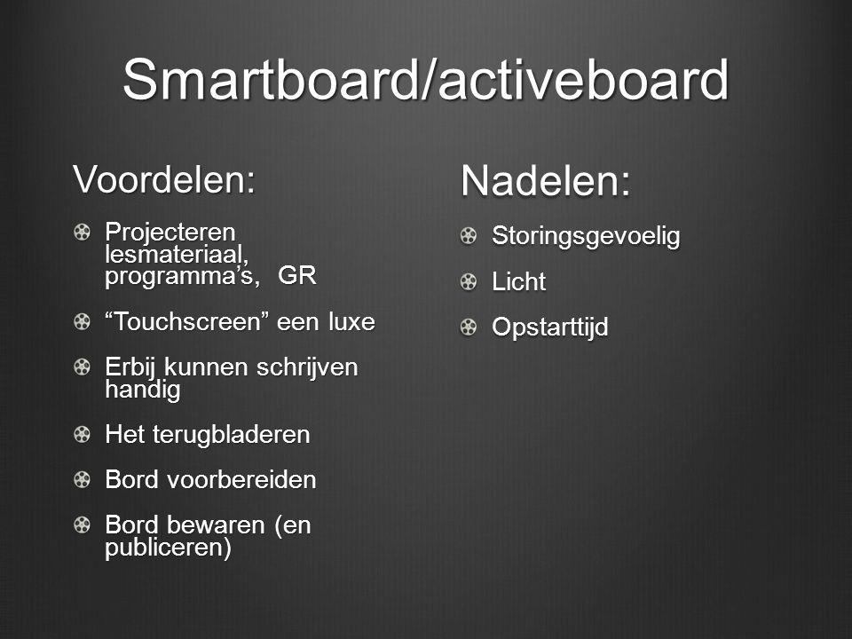 Smartboard/activeboard Voordelen: Projecteren lesmateriaal, programma's, GR Touchscreen een luxe Erbij kunnen schrijven handig Het terugbladeren Bord voorbereiden Bord bewaren (en publiceren) Nadelen:StoringsgevoeligLichtOpstarttijd
