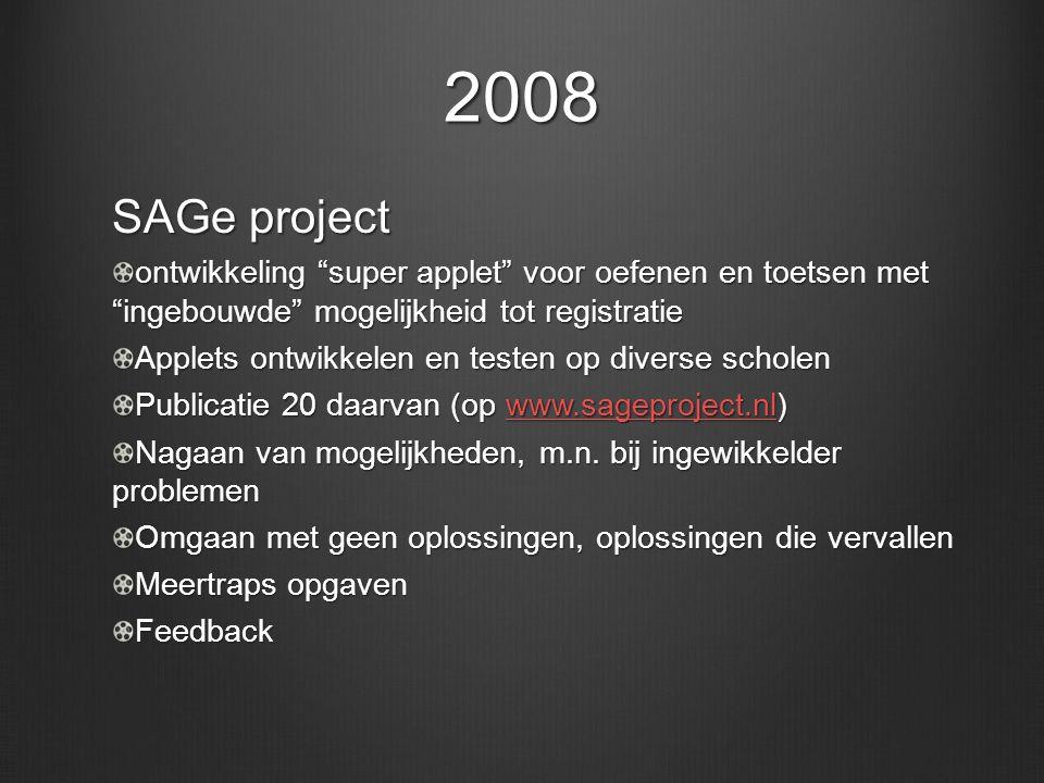 2008 SAGe project ontwikkeling super applet voor oefenen en toetsen met ingebouwde mogelijkheid tot registratie Applets ontwikkelen en testen op diverse scholen Publicatie 20 daarvan (op www.sageproject.nl) www.sageproject.nl Nagaan van mogelijkheden, m.n.