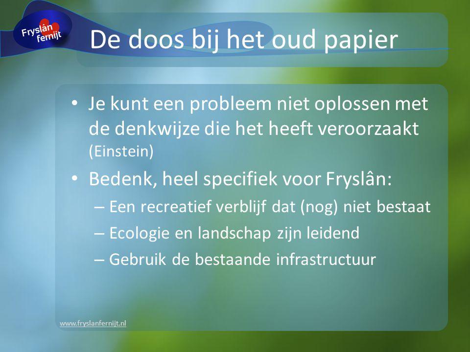 www.fryslanfernijt.nl De doos bij het oud papier Je kunt een probleem niet oplossen met de denkwijze die het heeft veroorzaakt (Einstein) Bedenk, heel specifiek voor Fryslân: – Een recreatief verblijf dat (nog) niet bestaat – Ecologie en landschap zijn leidend – Gebruik de bestaande infrastructuur
