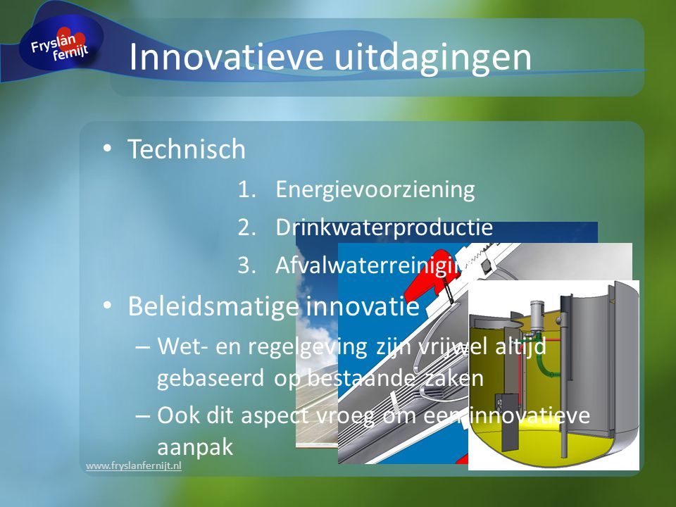 www.fryslanfernijt.nl Innovatieve uitdagingen Technisch 1.Energievoorziening 2.Drinkwaterproductie 3.Afvalwaterreiniging Beleidsmatige innovatie – Wet- en regelgeving zijn vrijwel altijd gebaseerd op bestaande zaken – Ook dit aspect vroeg om een innovatieve aanpak