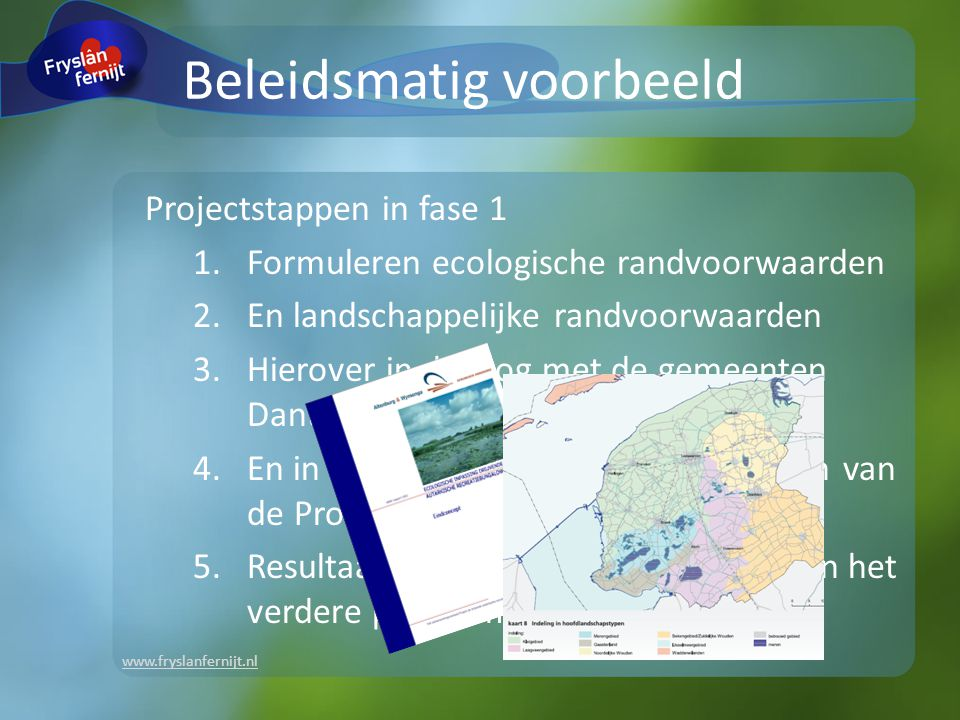 www.fryslanfernijt.nl Beleidsmatig voorbeeld Projectstappen in fase 1 1.Formuleren ecologische randvoorwaarden 2.En landschappelijke randvoorwaarden 3.Hierover in dialoog met de gemeenten Dantumadiel en Boarnsterhim 4.En in dialoog met meerdere afdelingen van de Provincie Fryslân 5.Resultaat wordt daarna geïntegreerd in het verdere planvormingsproces