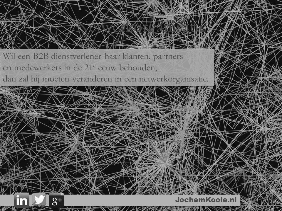 Netwerkorganisatie JochemKoole.nl Wil een B2B dienstverlener haar klanten, partners en medewerkers in de 21 e eeuw behouden, dan zal hij moeten veranderen in een netwerkorganisatie.