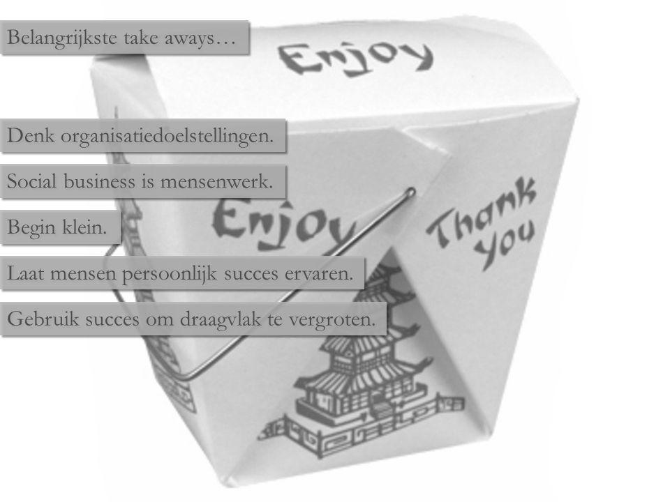 Belangrijkste take aways… Denk organisatiedoelstellingen. Social business is mensenwerk. Begin klein. Laat mensen persoonlijk succes ervaren. Gebruik