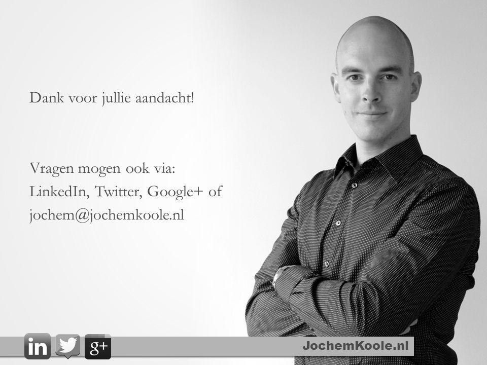 Dank voor jullie aandacht! Vragen mogen ook via: LinkedIn, Twitter, Google+ of jochem@jochemkoole.nl JochemKoole.nl