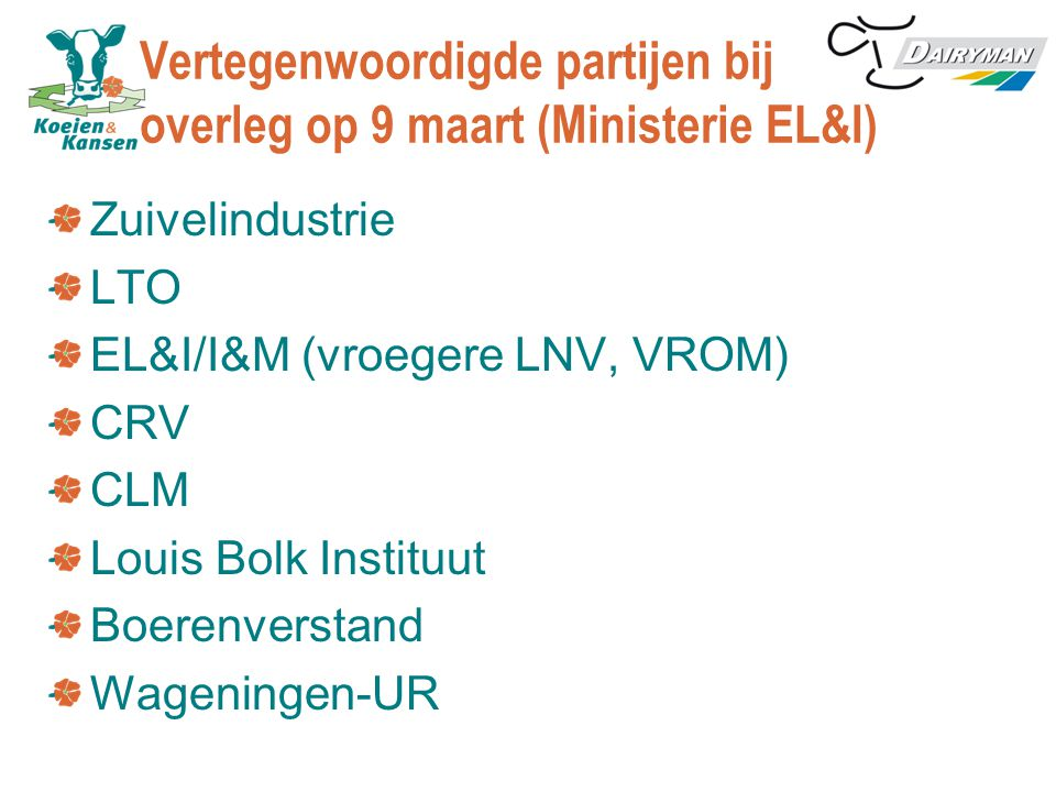 Vertegenwoordigde partijen bij overleg op 9 maart (Ministerie EL&I) Zuivelindustrie LTO EL&I/I&M (vroegere LNV, VROM) CRV CLM Louis Bolk Instituut Boerenverstand Wageningen-UR