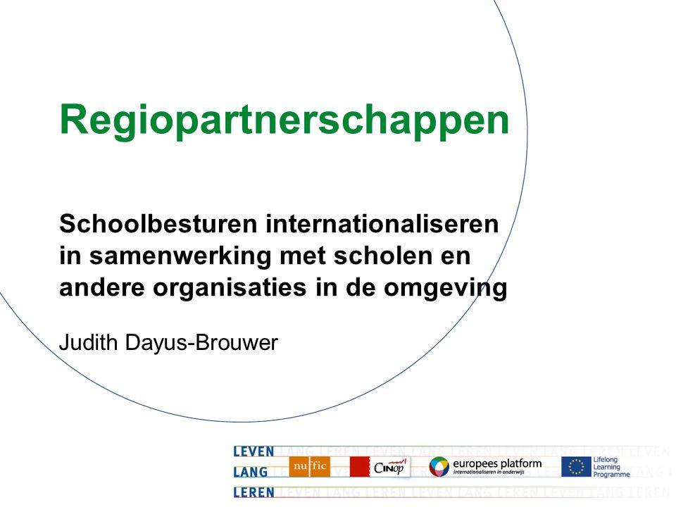 Regiopartnerschappen Schoolbesturen internationaliseren in samenwerking met scholen en andere organisaties in de omgeving Judith Dayus-Brouwer