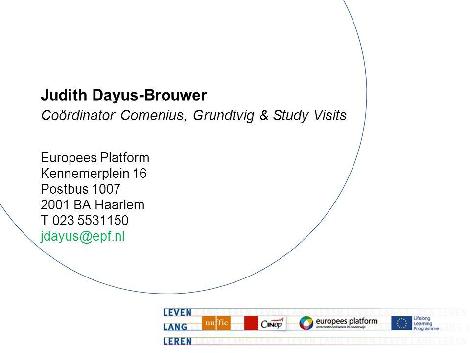 Judith Dayus-Brouwer Coördinator Comenius, Grundtvig & Study Visits Europees Platform Kennemerplein 16 Postbus 1007 2001 BA Haarlem T 023 5531150 jdayus@epf.nl