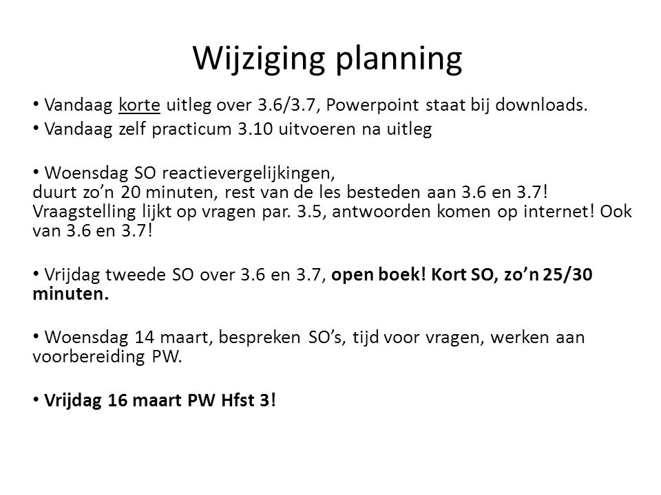 Wijziging planning Vandaag korte uitleg over 3.6/3.7, Powerpoint staat bij downloads. Vandaag zelf practicum 3.10 uitvoeren na uitleg Woensdag SO reac