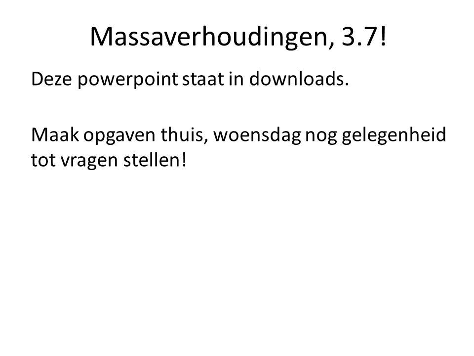 Massaverhoudingen, 3.7! Deze powerpoint staat in downloads. Maak opgaven thuis, woensdag nog gelegenheid tot vragen stellen!