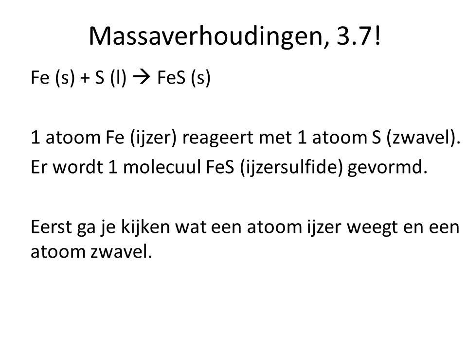 Massaverhoudingen, 3.7! Fe (s) + S (l)  FeS (s) 1 atoom Fe (ijzer) reageert met 1 atoom S (zwavel). Er wordt 1 molecuul FeS (ijzersulfide) gevormd. E