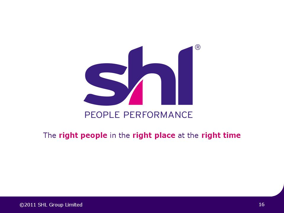16 The right people in the right place at the right time ©2011 SHL Group Limited