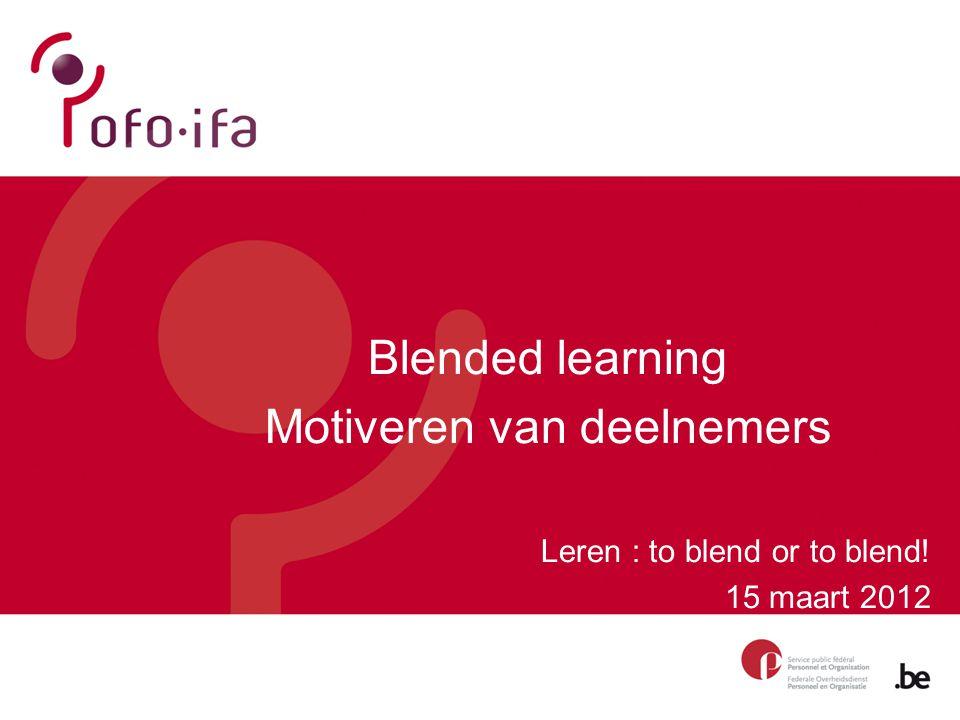Blended learning Motiveren van deelnemers Leren : to blend or to blend! 15 maart 2012