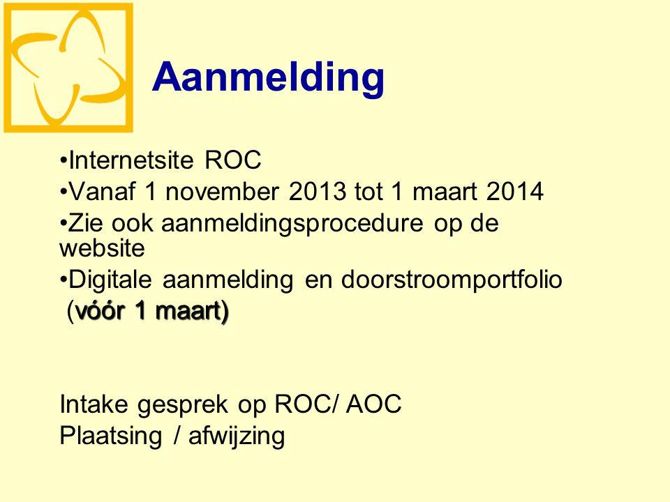 Aanmelding Internetsite ROC Vanaf 1 november 2013 tot 1 maart 2014 Zie ook aanmeldingsprocedure op de website Digitale aanmelding en doorstroomportfolio vóór 1 maart) (vóór 1 maart) Intake gesprek op ROC/ AOC Plaatsing / afwijzing