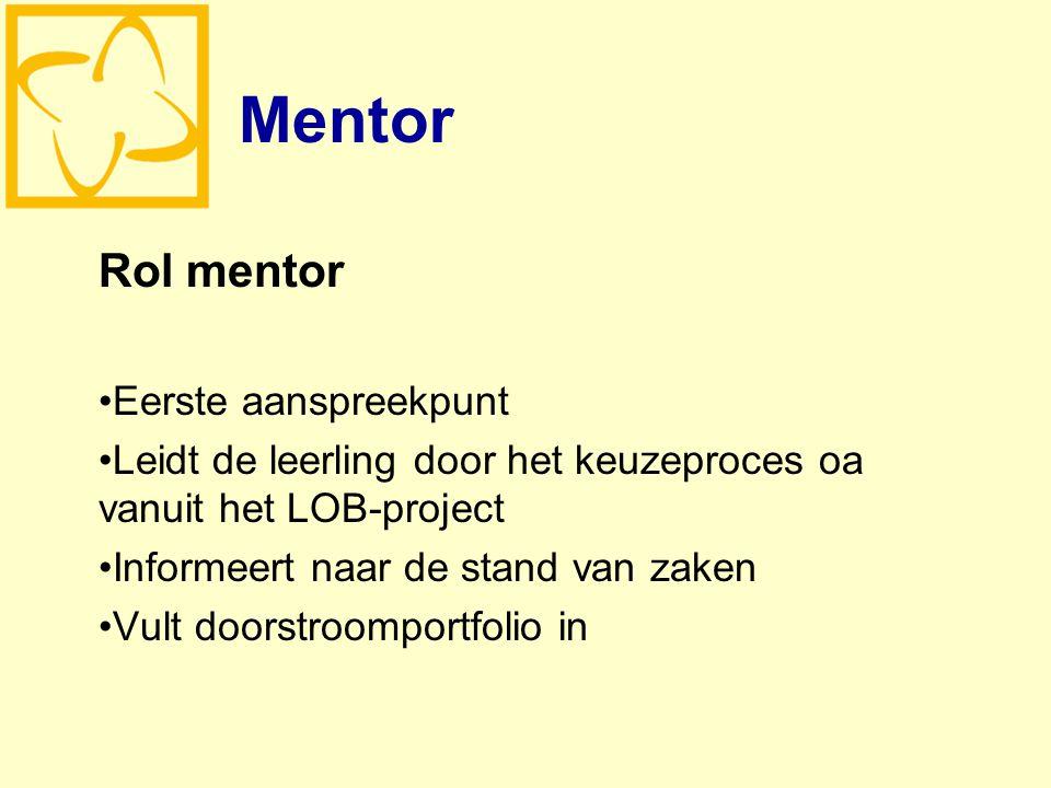 Mentor Rol mentor Eerste aanspreekpunt Leidt de leerling door het keuzeproces oa vanuit het LOB-project Informeert naar de stand van zaken Vult doorstroomportfolio in