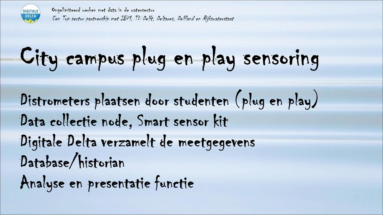 City campus plug en play sensoring Distrometers plaatsen door studenten (plug en play) Data collectie node, Smart sensor kit Digitale Delta verzamelt de meetgegevens Database/historian Analyse en presentatie functie