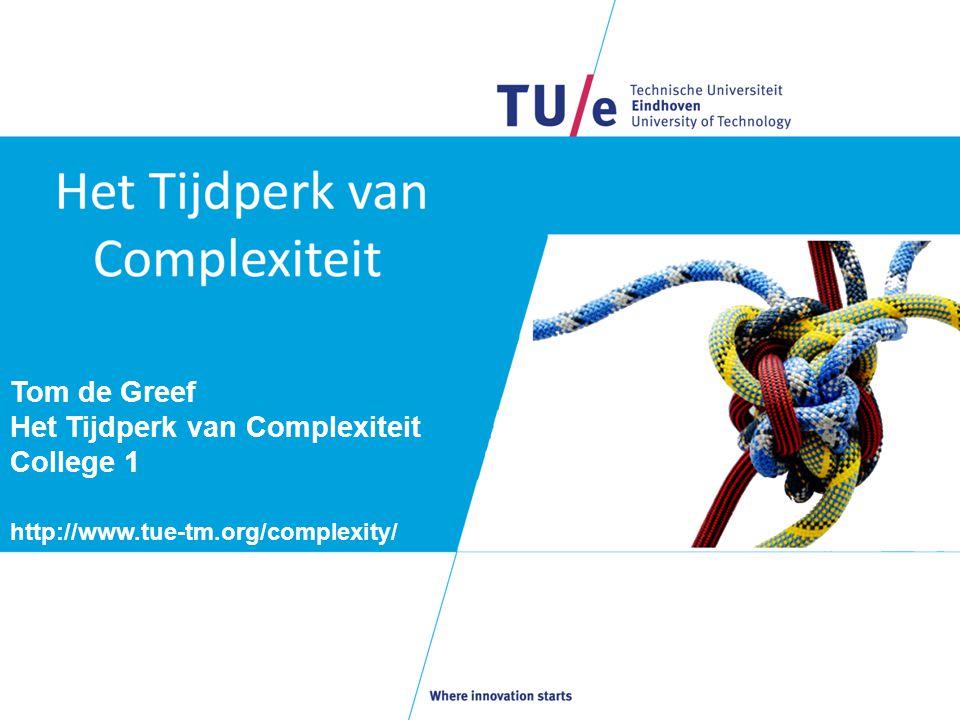 Tom de Greef Het Tijdperk van Complexiteit College 1 http://www.tue-tm.org/complexity/