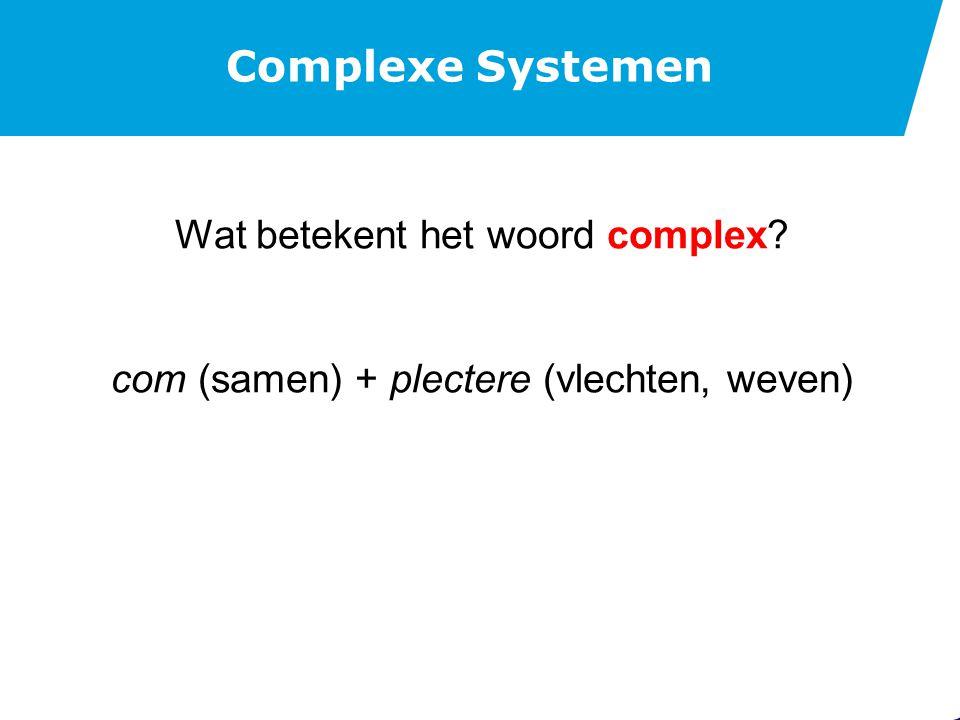 Complexe Systemen Wat betekent het woord complex? com (samen) + plectere (vlechten, weven)