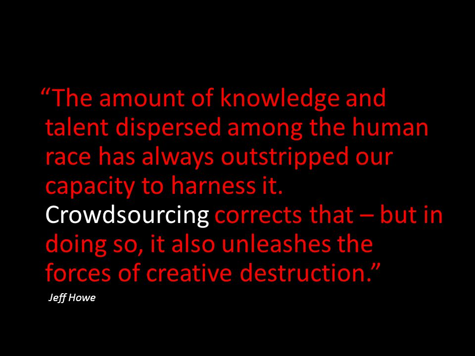 """The amount of knowledge and talent dispersed among the human race has always outstripped our capacity to harness it. Crowdsourcing corrects that – bu"