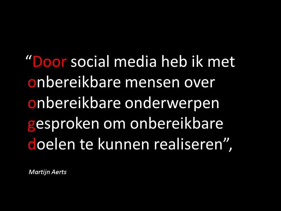 """""""Door social media heb ik met onbereikbare mensen over onbereikbare onderwerpen gesproken om onbereikbare doelen te kunnen realiseren"""", Martijn Aerts"""