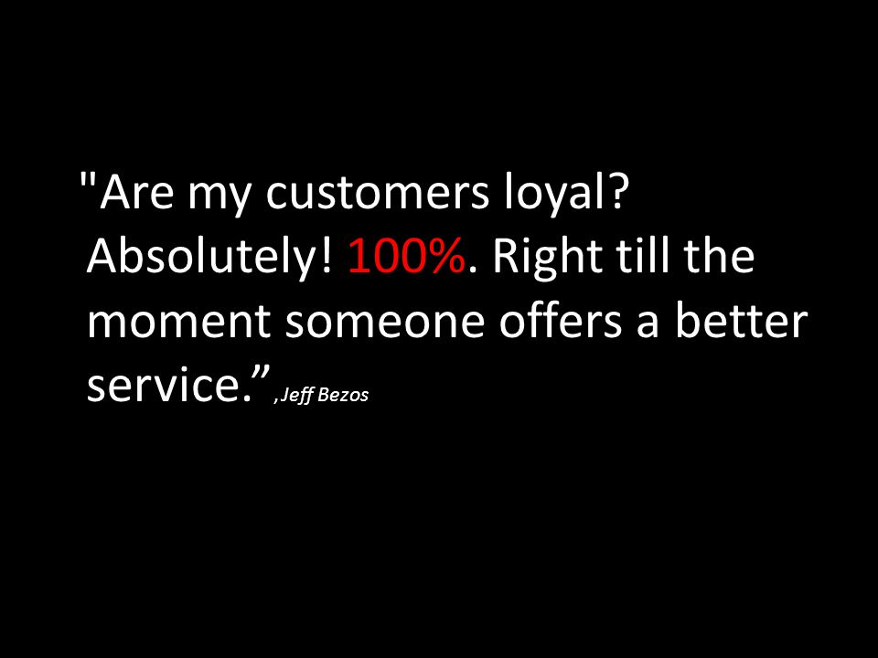 Are my customers loyal.Absolutely. 100%.