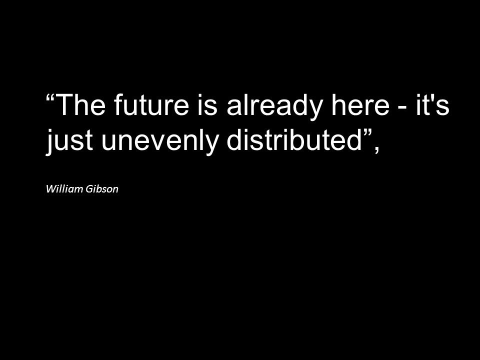 """The future is already here - it's just unevenly distributed"", William Gibson"