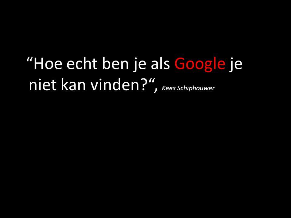 """""""Hoe echt ben je als Google je niet kan vinden?"""", Kees Schiphouwer"""
